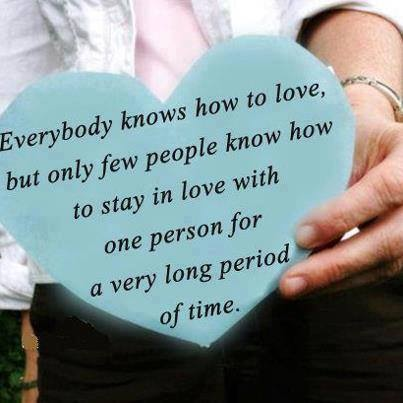 Everybody knows how to love, but only a few people know how to stay in love with one person for a very long period of time.